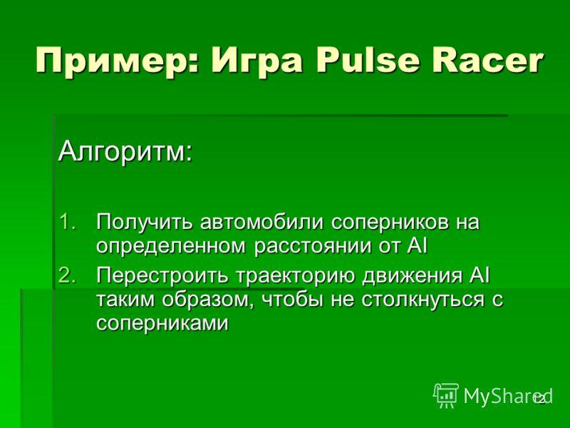 12 Пример: Игра Pulse Racer Алгоритм: 1.Получить автомобили соперников на определенном расстоянии от AI 2.Перестроить траекторию движения AI таким образом, чтобы не столкнуться с соперниками