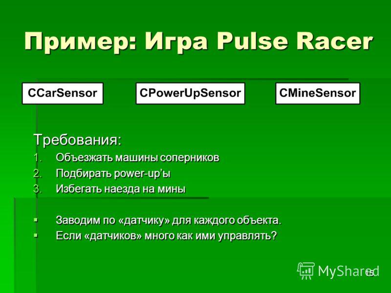 15 Пример: Игра Pulse Racer Требования: 1.Объезжать машины соперников 2.Подбирать power-upы 3.Избегать наезда на мины Заводим по «датчику» для каждого объекта. Заводим по «датчику» для каждого объекта. Если «датчиков» много как ими управлять? Если «д