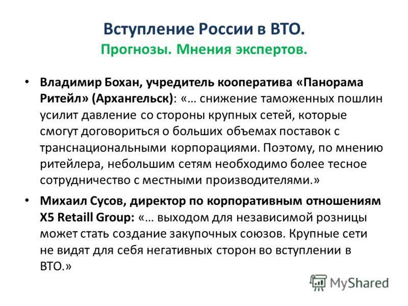 Владимир Бохан, учредитель кооператива «Панорама Ритейл» (Архангельск): «… снижение таможенных пошлин усилит давление со стороны крупных сетей, которые смогут договориться о больших объемах поставок с транснациональными корпорациями. Поэтому, по мнен