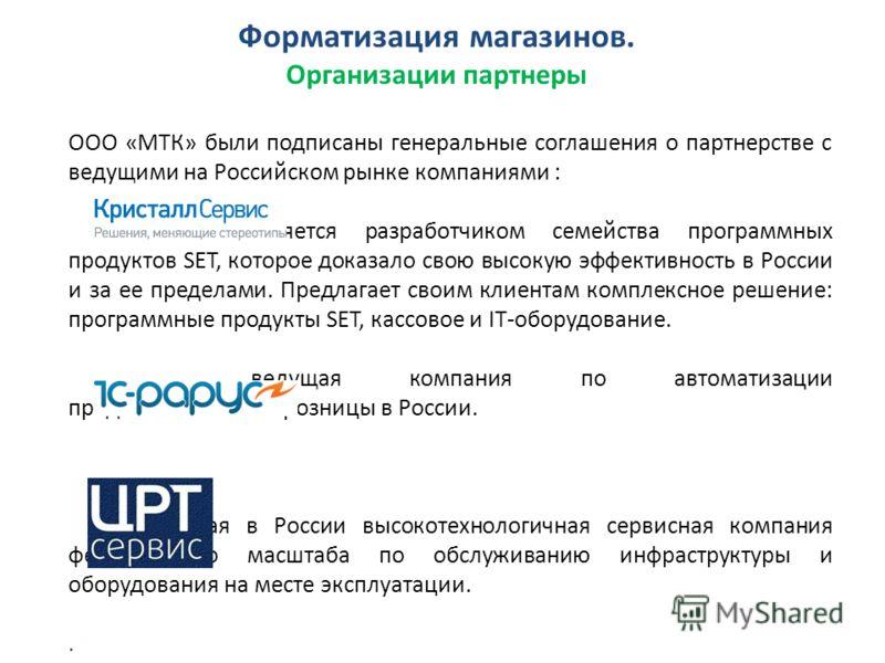 Форматизация магазинов. Организации партнеры ООО «МТК» были подписаны генеральные соглашения о партнерстве с ведущими на Российском рынке компаниями : является разработчиком семейства программных продуктов SET, которое доказало свою высокую эффективн
