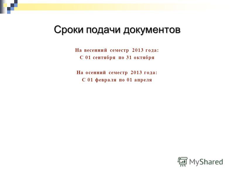 Сроки подачи документов На весенний семестр 2013 года: С 01 сентября по 31 октября На осенний семестр 2013 года: С 01 февраля по 01 апреля