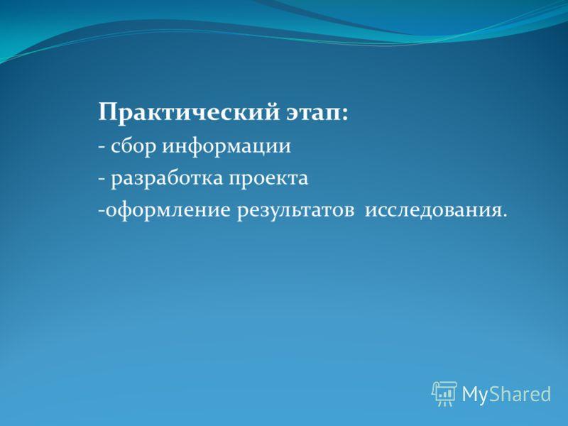 Практический этап: - сбор информации - разработка проекта -оформление результатов исследования.