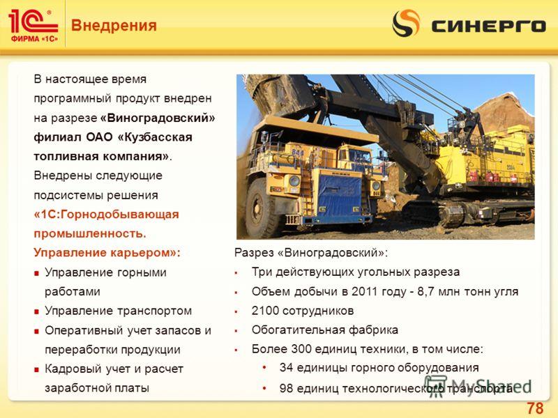 78 Внедрения В настоящее время программный продукт внедрен на разрезе «Виноградовский» филиал ОАО «Кузбасская топливная компания». Внедрены следующие подсистемы решения «1С:Горнодобывающая промышленность. Управление карьером»: Управление горными рабо