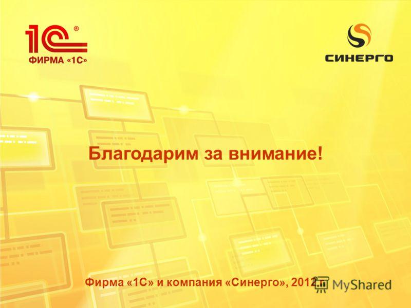Благодарим за внимание! Фирма «1С» и компания «Синерго», 2012 г.