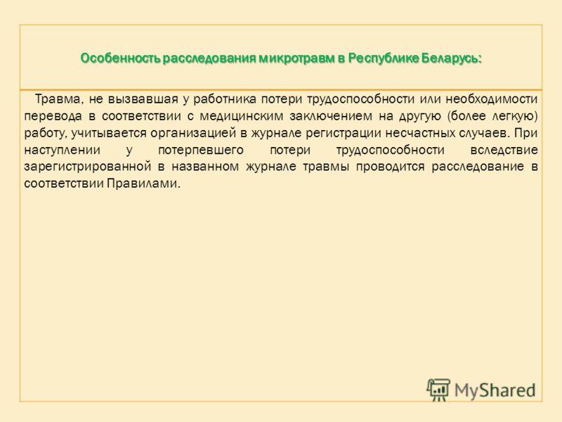 Особенность расследования микротравм в Республике Беларусь: Травма, не вызвавшая у работника потери трудоспособности или необходимости перевода в соответствии с медицинским заключением на другую (более легкую) работу, учитывается организацией в журна