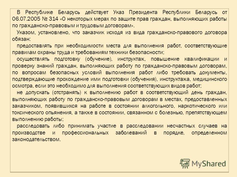 В Республике Беларусь действует Указ Президента Республики Беларусь от 06.07.2005 314 «О некоторых мерах по защите прав граждан, выполняющих работы по гражданско-правовым и трудовым договорам». Указом, установлено, что заказчик исходя из вида граждан