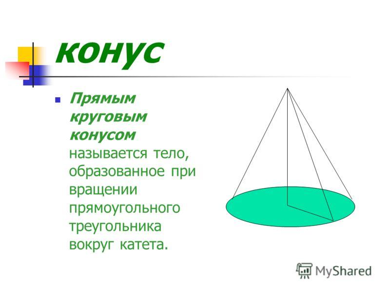 конус Прямым круговым конусом называется тело, образованное при вращении прямоугольного треугольника вокруг катета.
