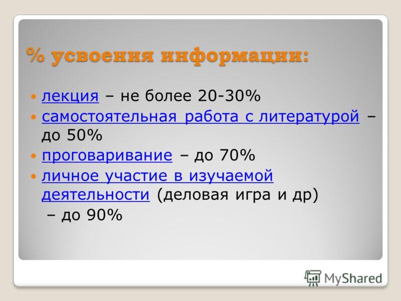 % усвоения информации: лекция – не более 20-30% самостоятельная работа с литературой – до 50% проговаривание – до 70% личное участие в изучаемой деятельности (деловая игра и др) – до 90%