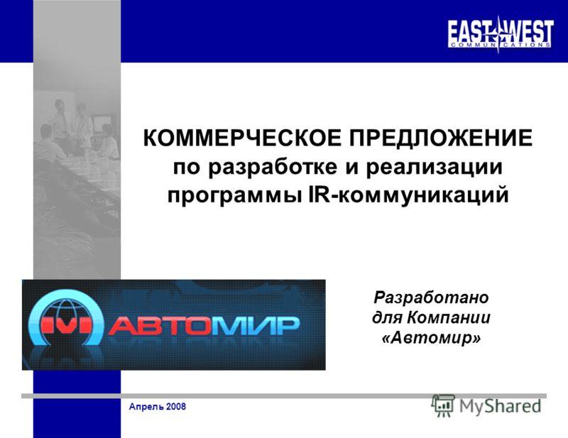 Апрель 2008 КОММЕРЧЕСКОЕ ПРЕДЛОЖЕНИЕ по разработке и реализации программы IR-коммуникаций Разработано для Компании «Автомир»