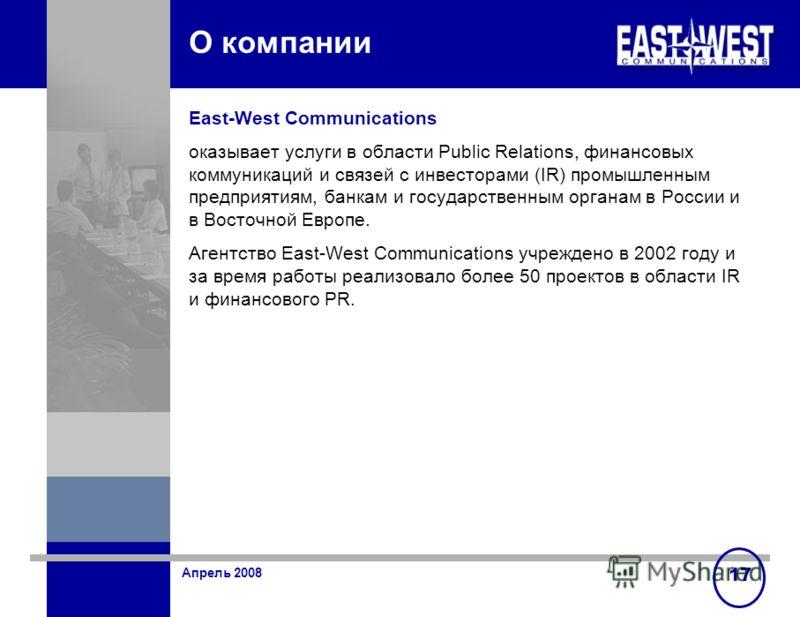 Апрель 2008 17 О компании East-West Communications оказывает услуги в области Public Relations, финансовых коммуникаций и связей с инвесторами (IR) промышленным предприятиям, банкам и государственным органам в России и в Восточной Европе. Агентство E