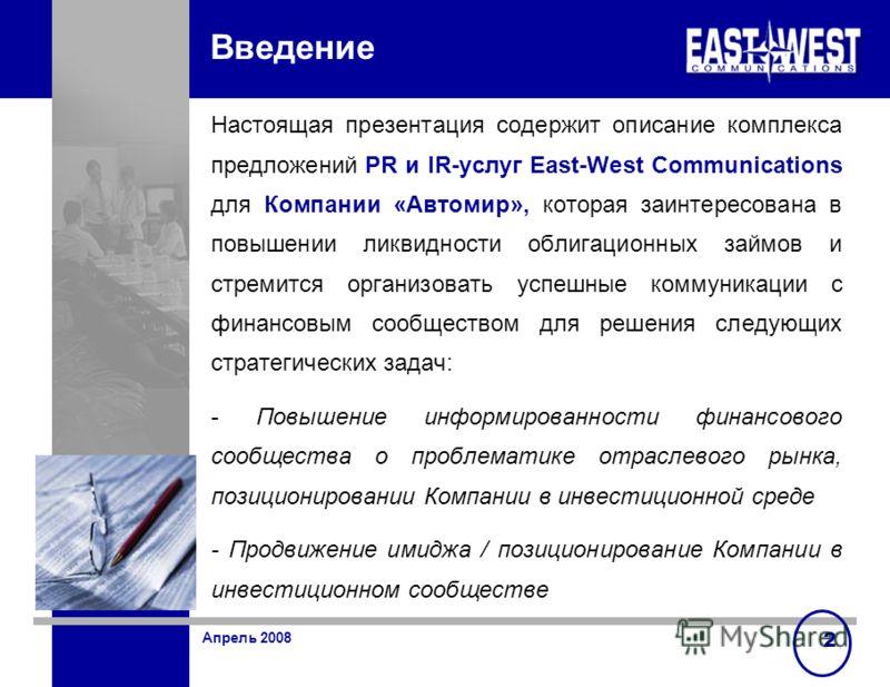 Апрель 2008 2 Введение Настоящая презентация содержит описание комплекса предложений PR и IR-услуг East-West Communications для Компании «Автомир», которая заинтересована в повышении ликвидности облигационных займов и стремится организовать успешные