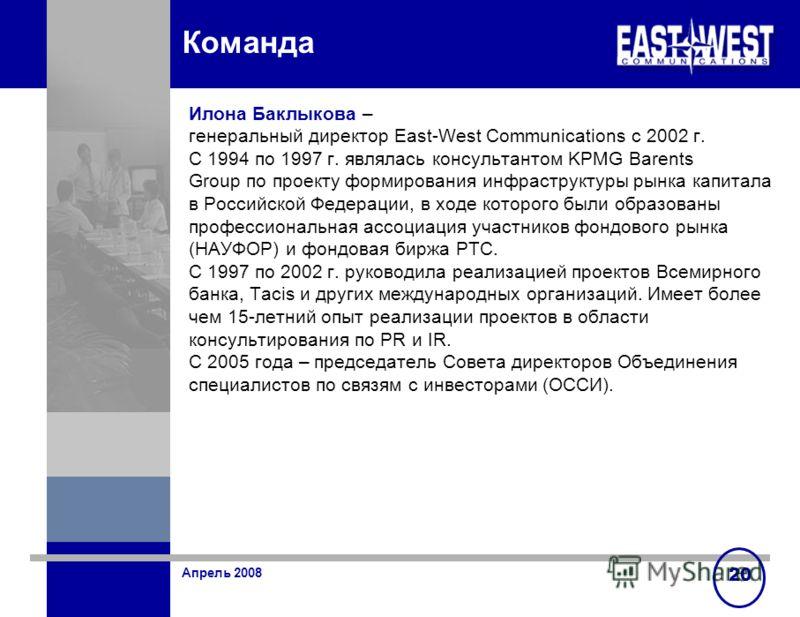 Апрель 2008 20 Команда Илона Баклыкова – генеральный директор East-West Communications c 2002 г. С 1994 по 1997 г. являлась консультантом KPMG Barents Group по проекту формирования инфраструктуры рынка капитала в Российской Федерации, в ходе которого