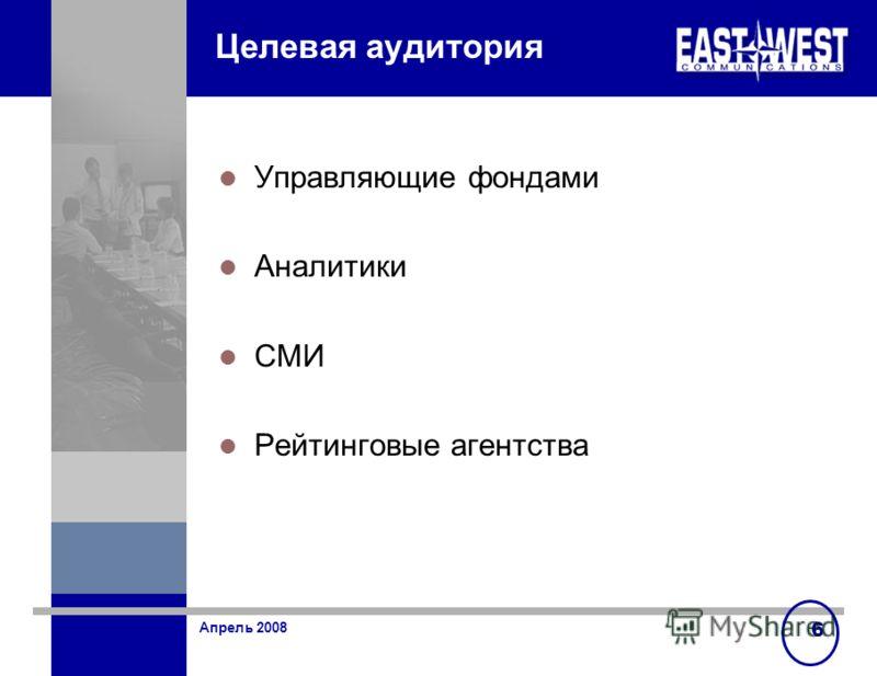 Апрель 2008 6 Целевая аудитория Управляющие фондами Аналитики СМИ Рейтинговые агентства