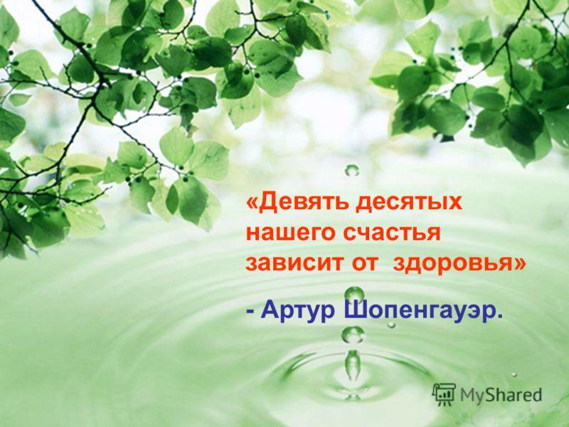 «Девять десятых нашего счастья зависит от здоровья» - Артур Шопенгауэр.
