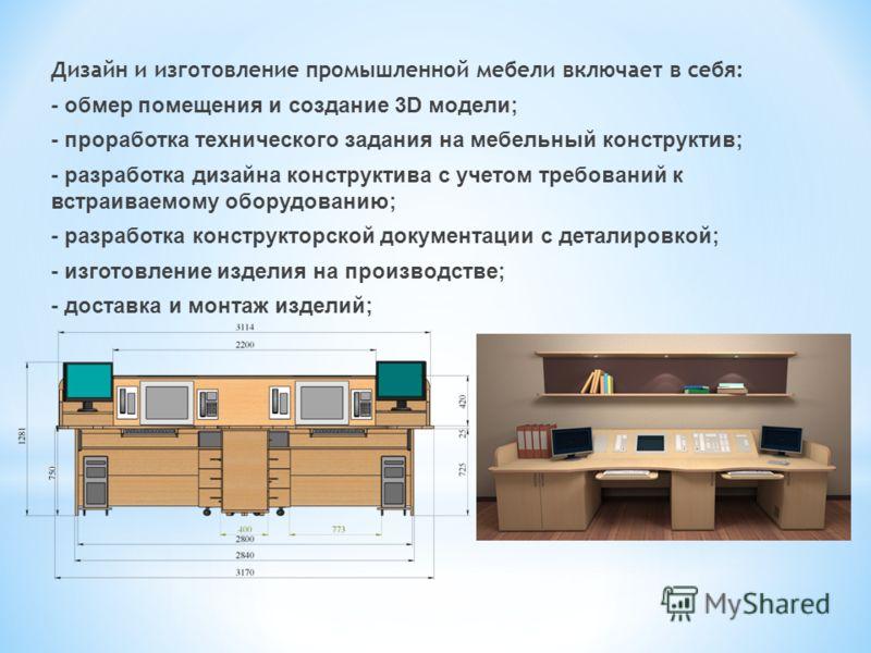 Дизайн и изготовление промышленной мебели включает в себя: - обмер помещения и создание 3D модели; - проработка технического задания на мебельный конструктив; - разработка дизайна конструктива с учетом требований к встраиваемому оборудованию; - разра