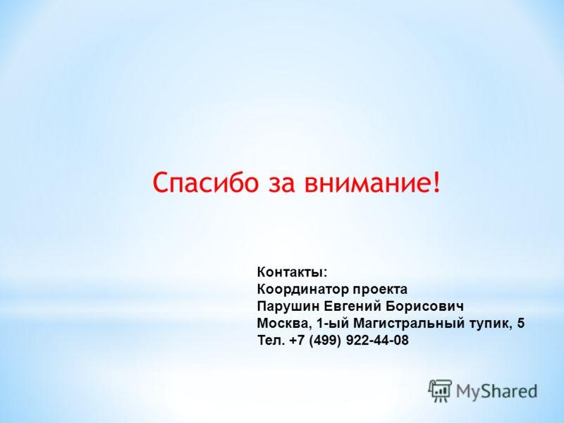 Спасибо за внимание! Контакты: Координатор проекта Парушин Евгений Борисович Москва, 1-ый Магистральный тупик, 5 Тел. +7 (499) 922-44-08