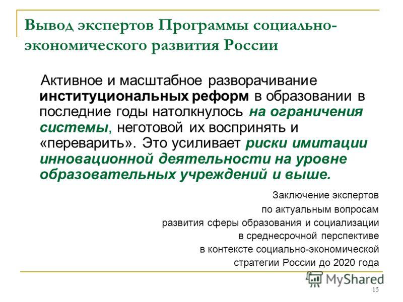 15 Вывод экспертов Программы социально- экономического развития России Активное и масштабное разворачивание институциональных реформ в образовании в последние годы натолкнулось на ограничения системы, неготовой их воспринять и «переварить». Это усили