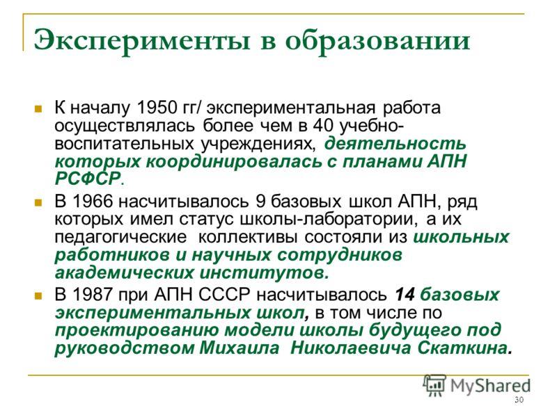 30 Эксперименты в образовании К началу 1950 гг/ экспериментальная работа осуществлялась более чем в 40 учебно- воспитательных учреждениях, деятельность которых координировалась с планами АПН РСФСР. В 1966 насчитывалось 9 базовых школ АПН, ряд которых