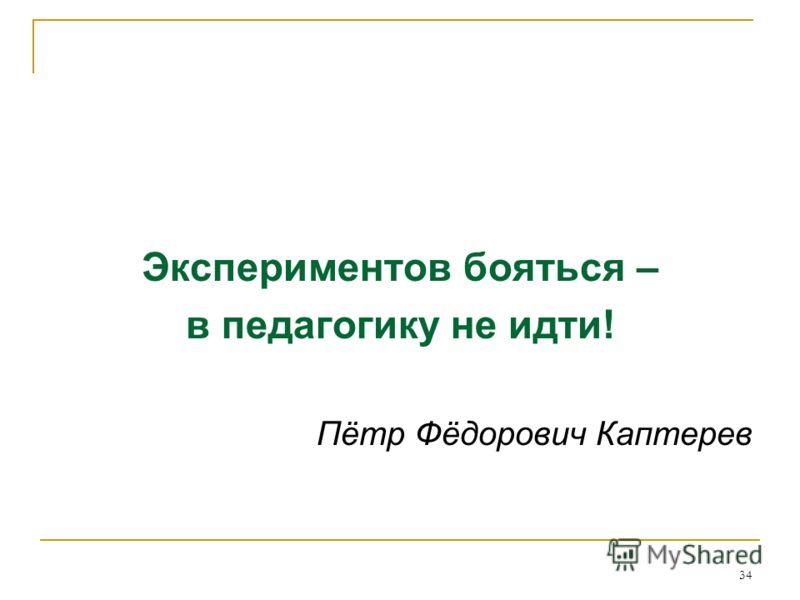 34 Экспериментов бояться – в педагогику не идти! Пётр Фёдорович Каптерев