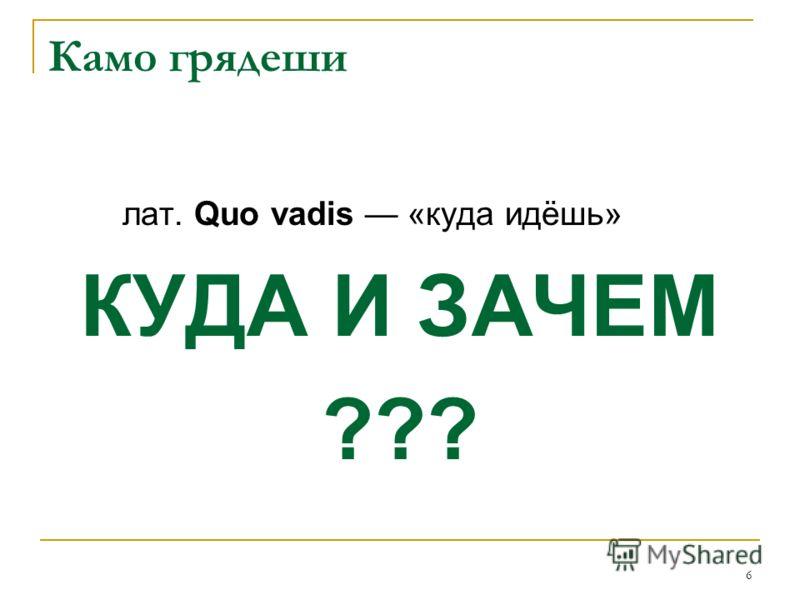 6 Камо грядеши лат. Quo vadis «куда идёшь» КУДА И ЗАЧЕМ ???