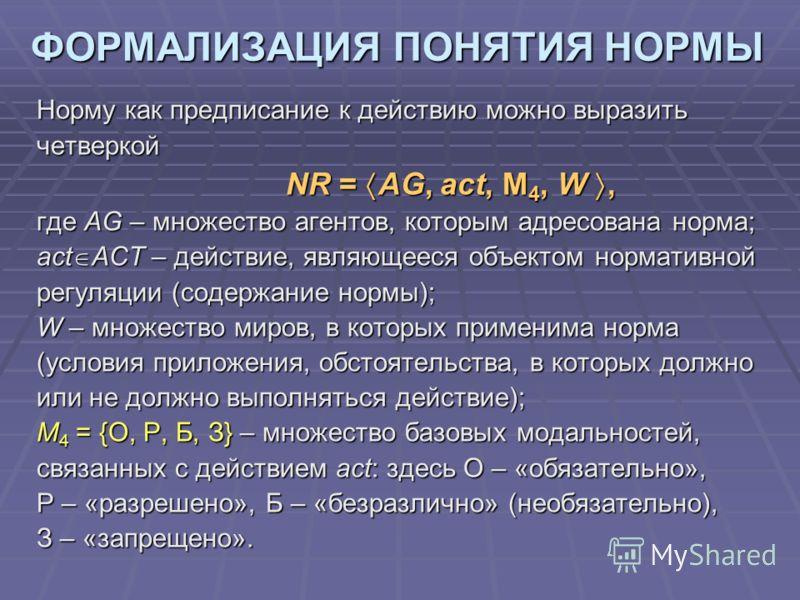 ФОРМАЛИЗАЦИЯ ПОНЯТИЯ НОРМЫ Норму как предписание к действию можно выразить четверкой NR = AG, act, M 4, W, NR = AG, act, M 4, W, где АG – множество агентов, которым адресована норма; act ACT – действие, являющееся объектом нормативной регуляции (соде