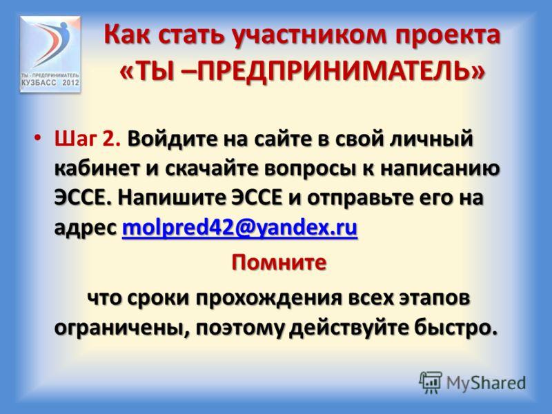 Как стать участником проекта «ТЫ –ПРЕДПРИНИМАТЕЛЬ» Войдите на сайте в свой личный кабинет и скачайте вопросы к написанию ЭССЕ. Напишите ЭССЕ и отправьте его на адрес molpred42@yandex.ru Шаг 2. Войдите на сайте в свой личный кабинет и скачайте вопросы