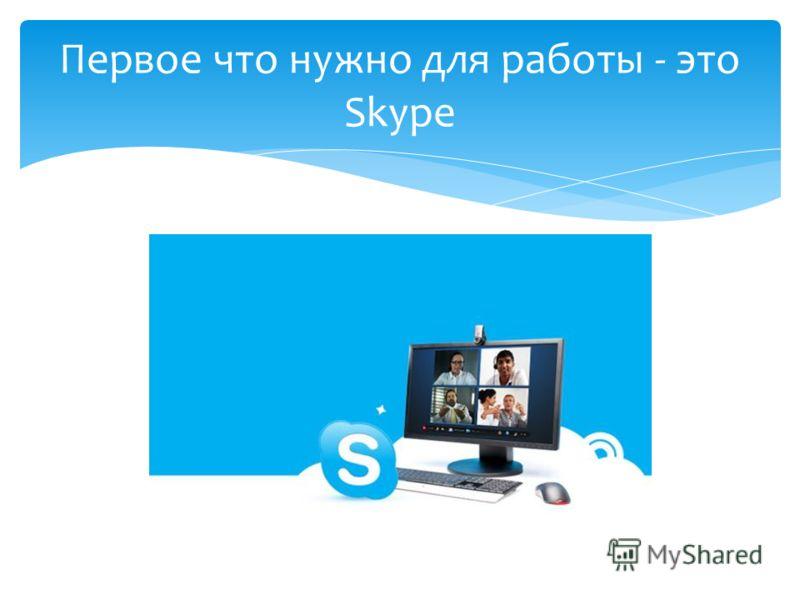 Первое что нужно для работы - это Skype