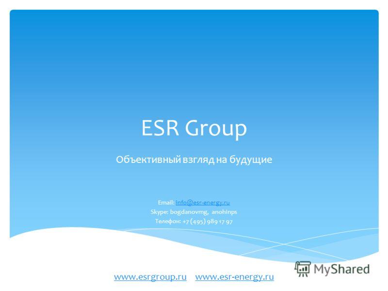 ESR Group Объективный взгляд на будущие Email: info@esr-energy.ruinfo@esr-energy.ru Skype: bogdanovmg, anohinps Телефон: +7 (495) 989 17 97 www.esrgroup.ruwww.esrgroup.ru www.esr-energy.ruwww.esr-energy.ru