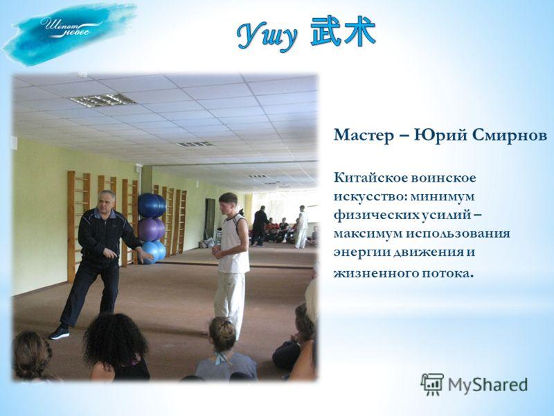 Мастер – Юрий Смирнов Китайское воинское искусство: минимум физических усилий – максимум использования энергии движения и жизненного потока.