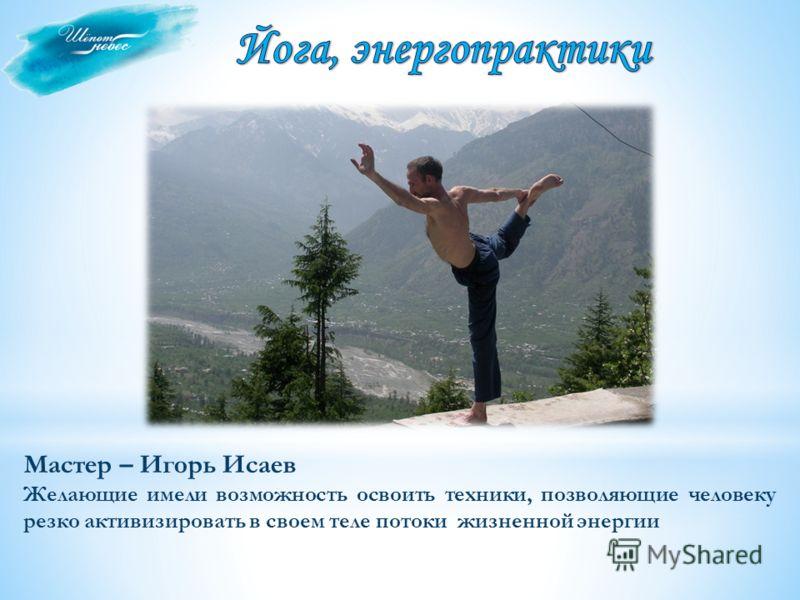 Мастер – Игорь Исаев Желающие имели возможность освоить техники, позволяющие человеку резко активизировать в своем теле потоки жизненной энергии