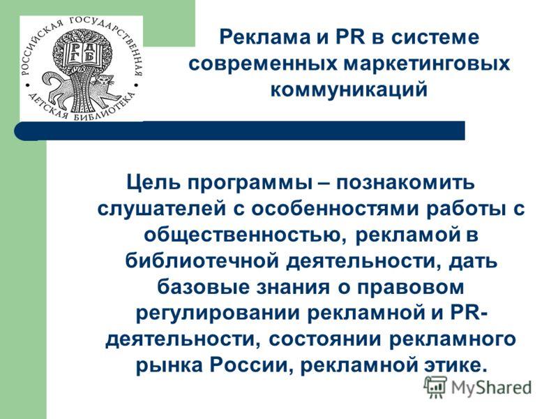 Цель программы – познакомить слушателей с особенностями работы с общественностью, рекламой в библиотечной деятельности, дать базовые знания о правовом регулировании рекламной и PR- деятельности, состоянии рекламного рынка России, рекламной этике. Рек
