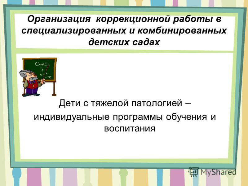 Организация коррекционной работы в специализированных и комбинированных детских садах Дети с тяжелой патологией – индивидуальные программы обучения и воспитания