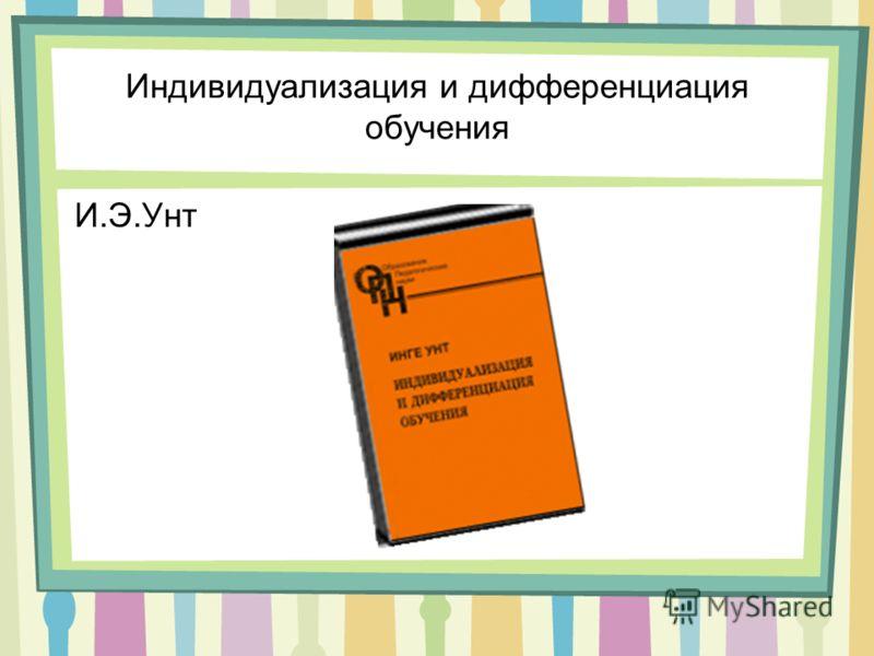 Индивидуализация и дифференциация обучения И.Э.Унт