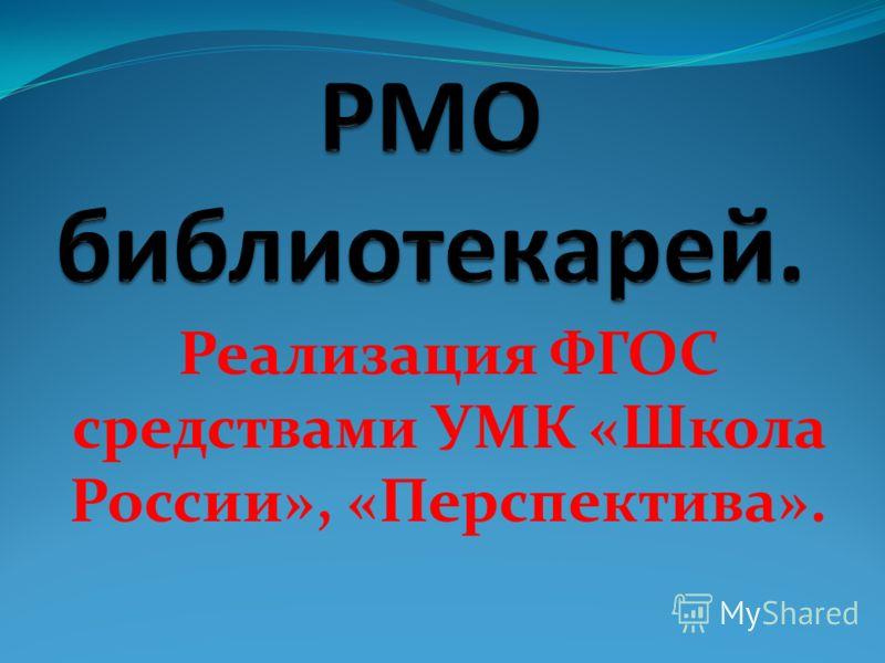 Реализация ФГОС средствами УМК «Школа России», «Перспектива».