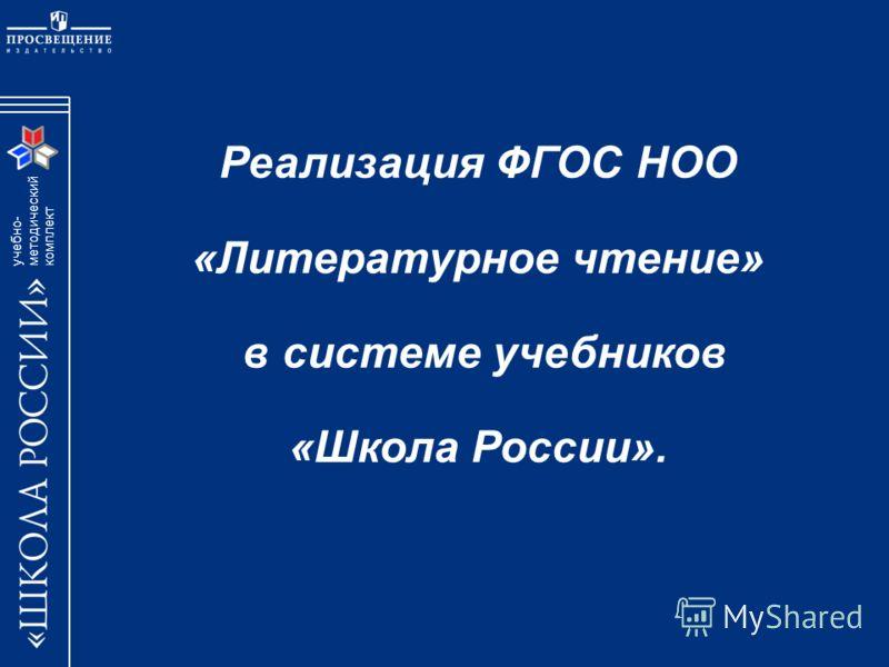 учебно- методический комплект Реализация ФГОС НОО «Литературное чтение» в системе учебников «Школа России».