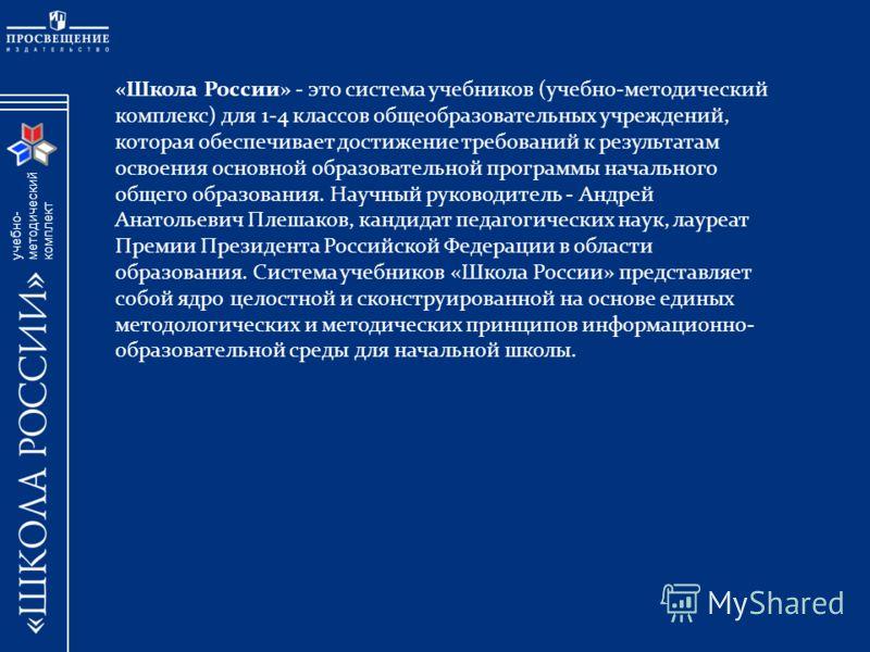 учебно- методический комплект «Школа России» - это система учебников (учебно-методический комплекс) для 1-4 классов общеобразовательных учреждений, которая обеспечивает достижение требований к результатам освоения основной образовательной программы н