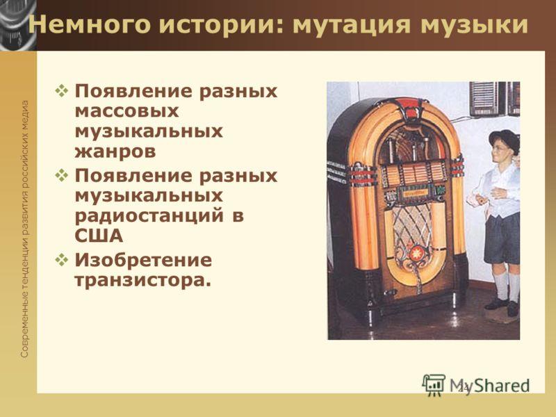 Современные тенденции развития российских медиа 24 Немного истории: мутация музыки Появление разных массовых музыкальных жанров Появление разных музыкальных радиостанций в США Изобретение транзистора.
