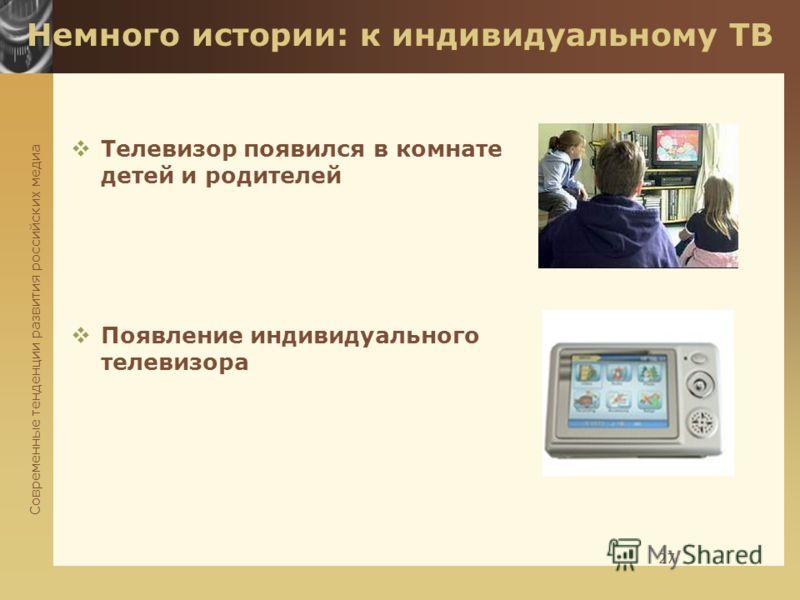 Современные тенденции развития российских медиа 27 Немного истории: к индивидуальному ТВ Телевизор появился в комнате детей и родителей Появление индивидуального телевизора