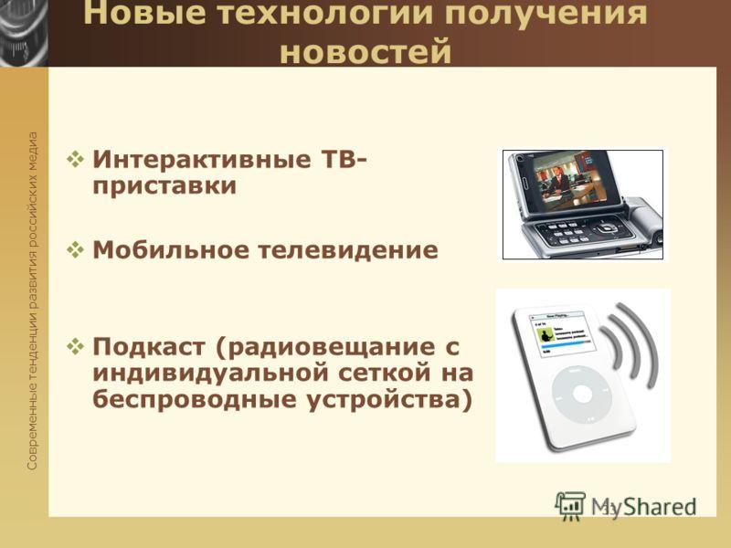 Современные тенденции развития российских медиа 33 Новые технологии получения новостей Интерактивные ТВ- приставки Мобильное телевидение Подкаст (радиовещание с индивидуальной сеткой на беспроводные устройства)