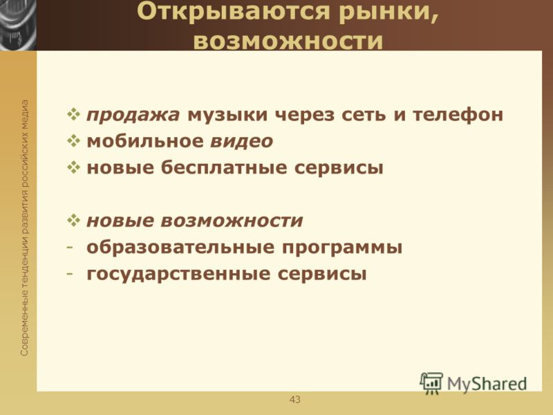 Современные тенденции развития российских медиа 43 Открываются рынки, возможности продажа музыки через сеть и телефон мобильное видео новые бесплатные сервисы новые возможности -образовательные программы -государственные сервисы