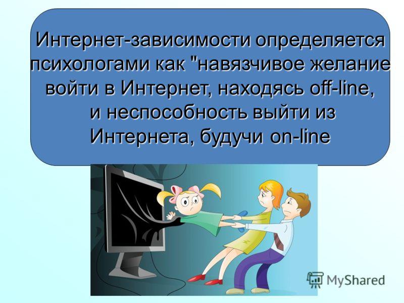 Интернет-зависимости определяется психологами как навязчивое желание психологами как навязчивое желание войти в Интернет, находясь off-line, и неспособность выйти из и неспособность выйти из Интернета, будучи on-line Интернета, будучи on-line