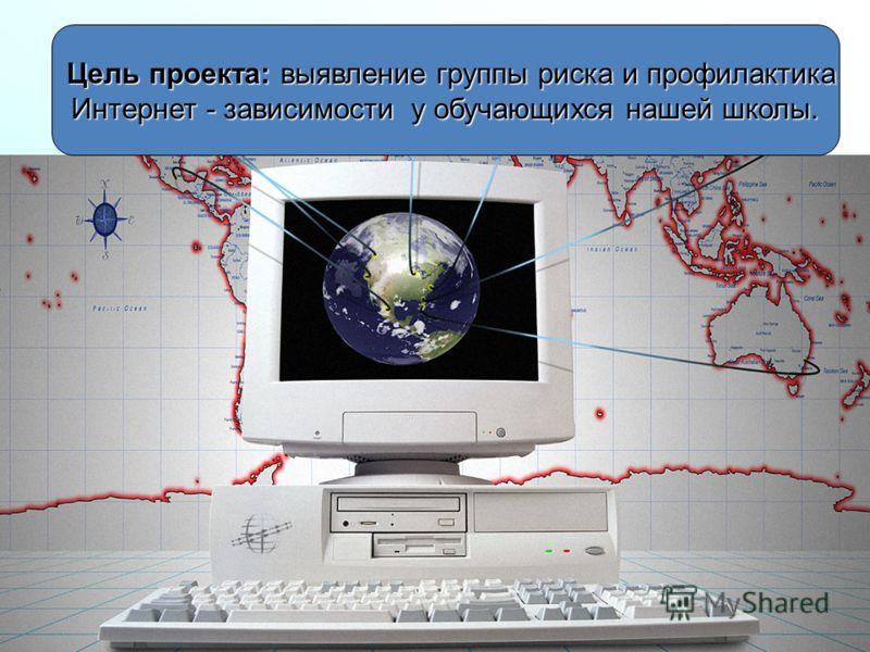 Цель проекта:выявление группы риска и профилактика Цель проекта: выявление группы риска и профилактика Интернет - зависимости у обучающихся нашей школ