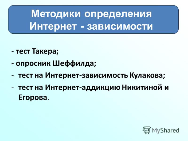 - тест Такера; - опросник Шеффилда; -тест на Интернет-зависимость Кулакова; -тест на Интернет-аддикцию Никитиной и Егорова. Методики определения Интернет - зависимости