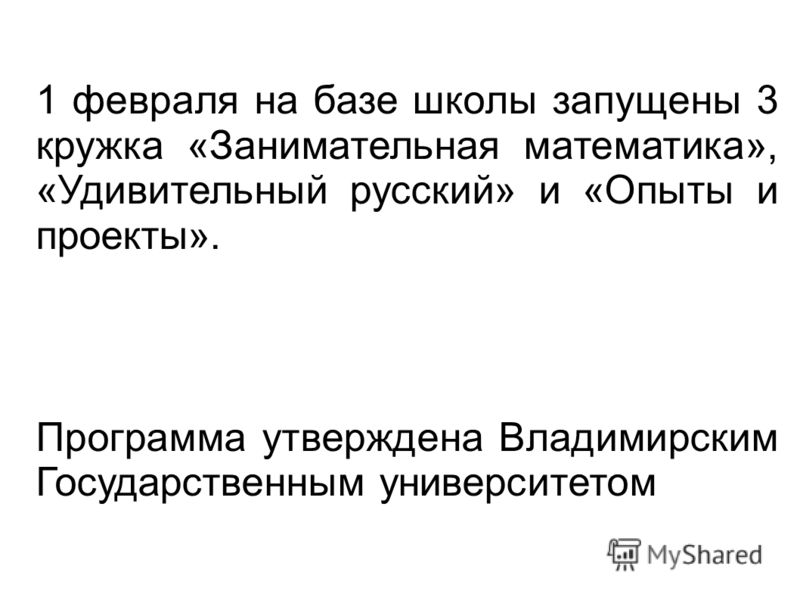 1 февраля на базе школы запущены 3 кружка «Занимательная математика», «Удивительный русский» и «Опыты и проекты». Программа утверждена Владимирским Государственным университетом