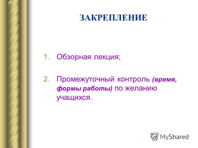 ЗАКРЕПЛЕНИЕ 1.Обзорная лекция; 2.Промежуточный контроль (время, формы работы) по желанию учащихся.