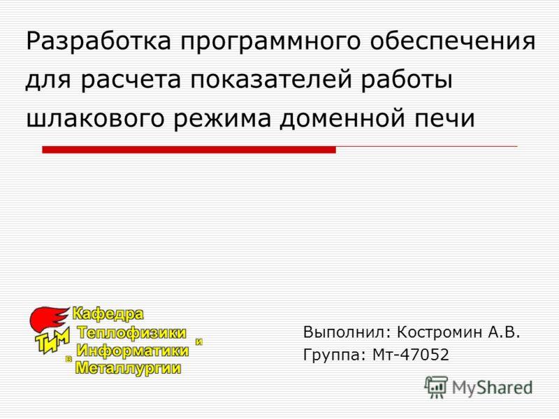 Разработка программного обеспечения для расчета показателей работы шлакового режима доменной печи Выполнил: Костромин А.В. Группа: Мт-47052