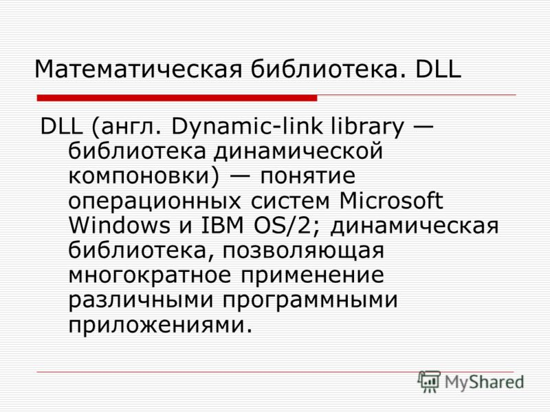Математическая библиотека. DLL DLL (англ. Dynamic-link library библиотека динамической компоновки) понятие операционных систем Microsoft Windows и IBM OS/2; динамическая библиотека, позволяющая многократное применение различными программными приложен