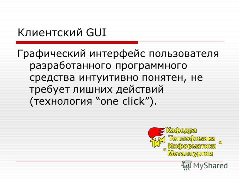 Клиентский GUI Графический интерфейс пользователя разработанного программного средства интуитивно понятен, не требует лишних действий (технология one click).