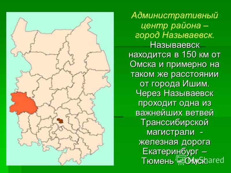 Называевск находится в 150 км от Омска и примерно на таком же расстоянии от города Ишим. Через Называевск проходит одна из важнейших ветвей Транссибирской магистрали - железная дорога Екатеринбург – Тюмень – Омск. Административный центр района – горо