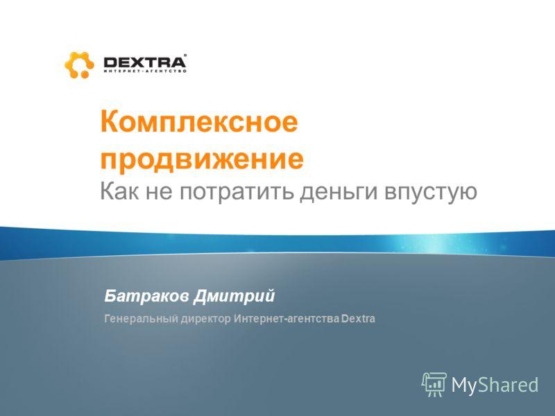 Комплексное продвижение Как не потратить деньги впустую Батраков Дмитрий Генеральный директор Интернет-агентства Dextra